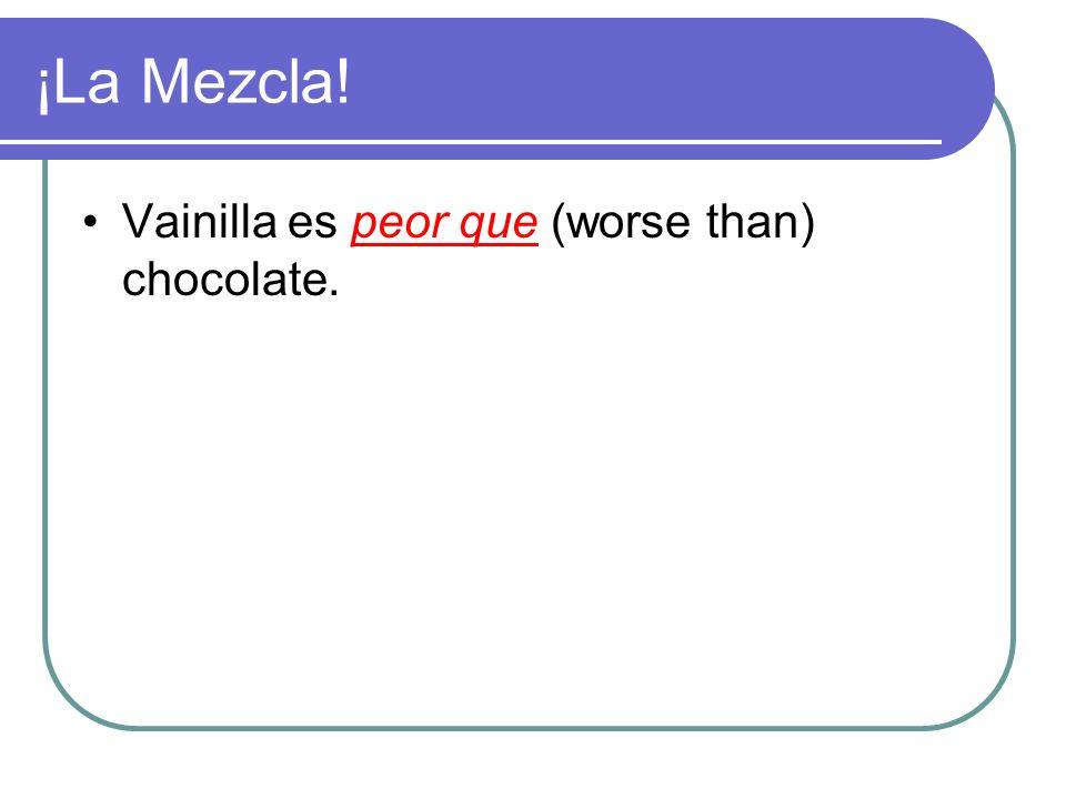 ¡La Mezcla! Vainilla es ________ (worse than) chocolate.