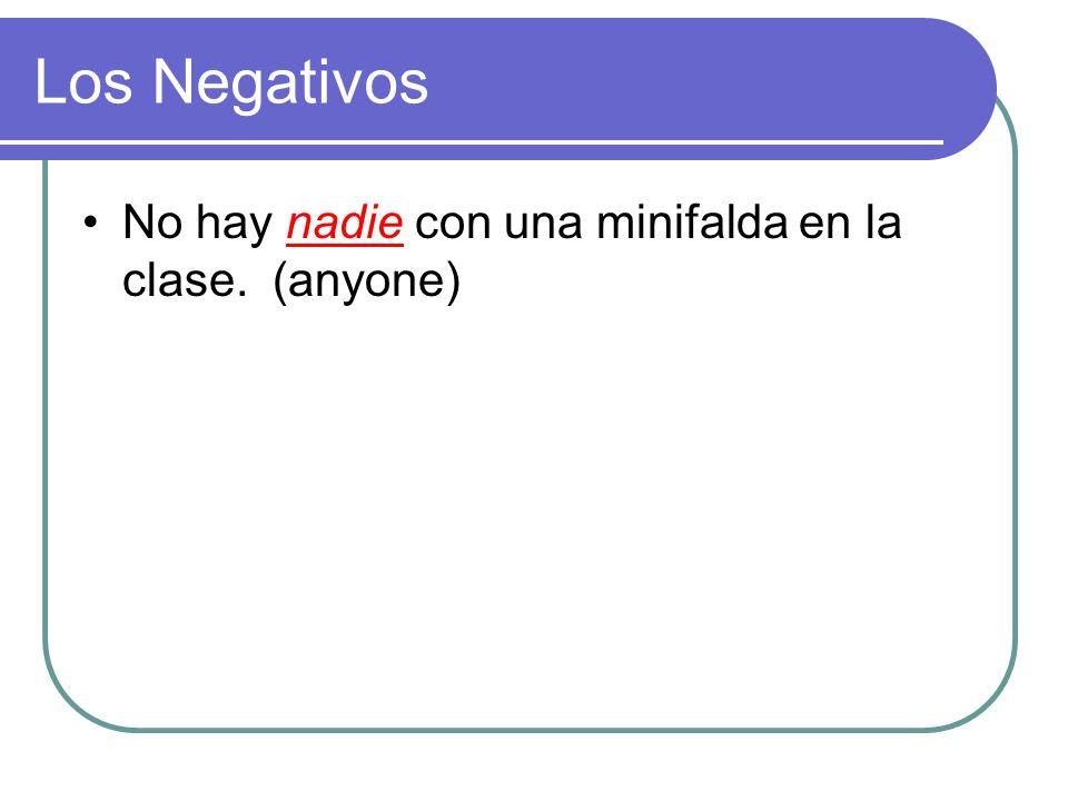 Los Negativos No hay ______ con una minifalda en la clase. (anyone)