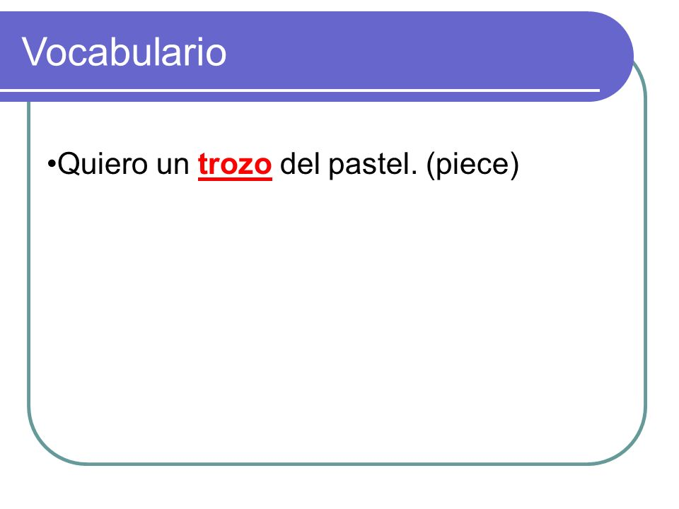Quiero un ______ del pastel. (piece) Vocabulario