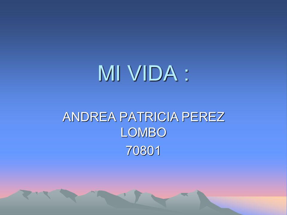 MI VIDA : ANDREA PATRICIA PEREZ LOMBO 70801