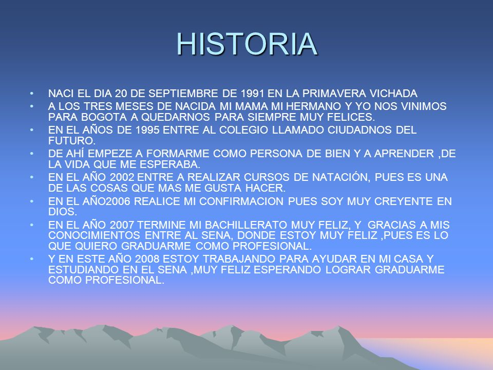HISTORIA NACI EL DIA 20 DE SEPTIEMBRE DE 1991 EN LA PRIMAVERA VICHADA A LOS TRES MESES DE NACIDA MI MAMA MI HERMANO Y YO NOS VINIMOS PARA BOGOTA A QUE