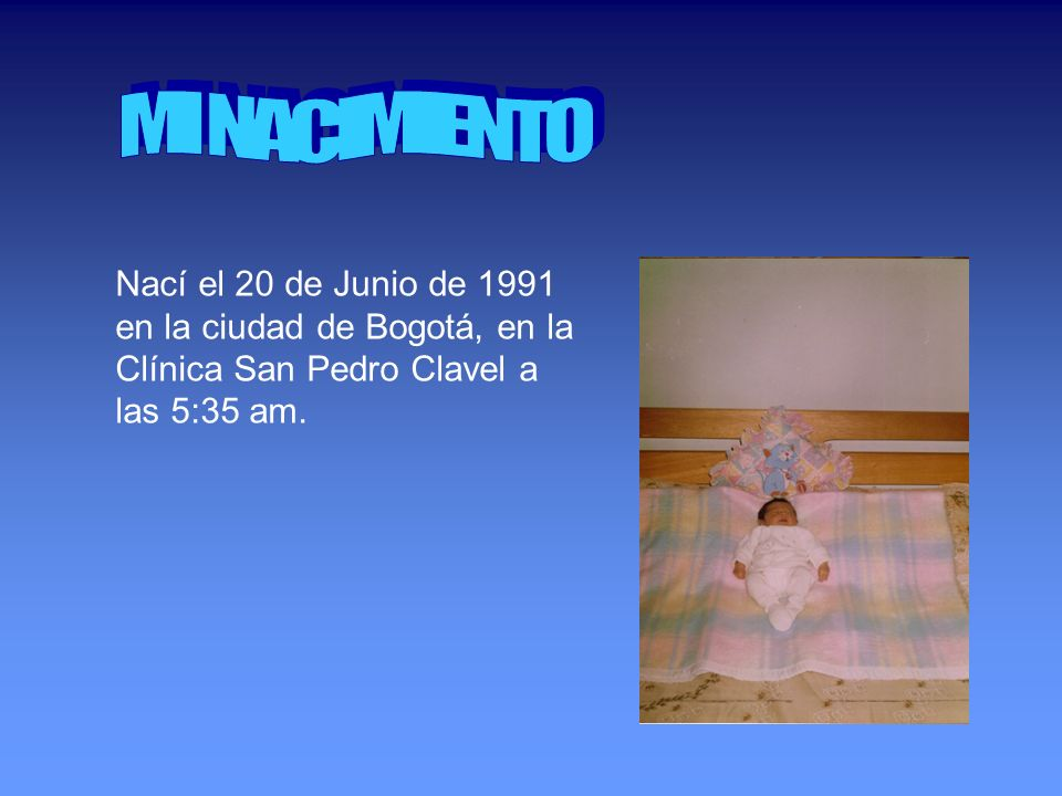 Nací el 20 de Junio de 1991 en la ciudad de Bogotá, en la Clínica San Pedro Clavel a las 5:35 am.