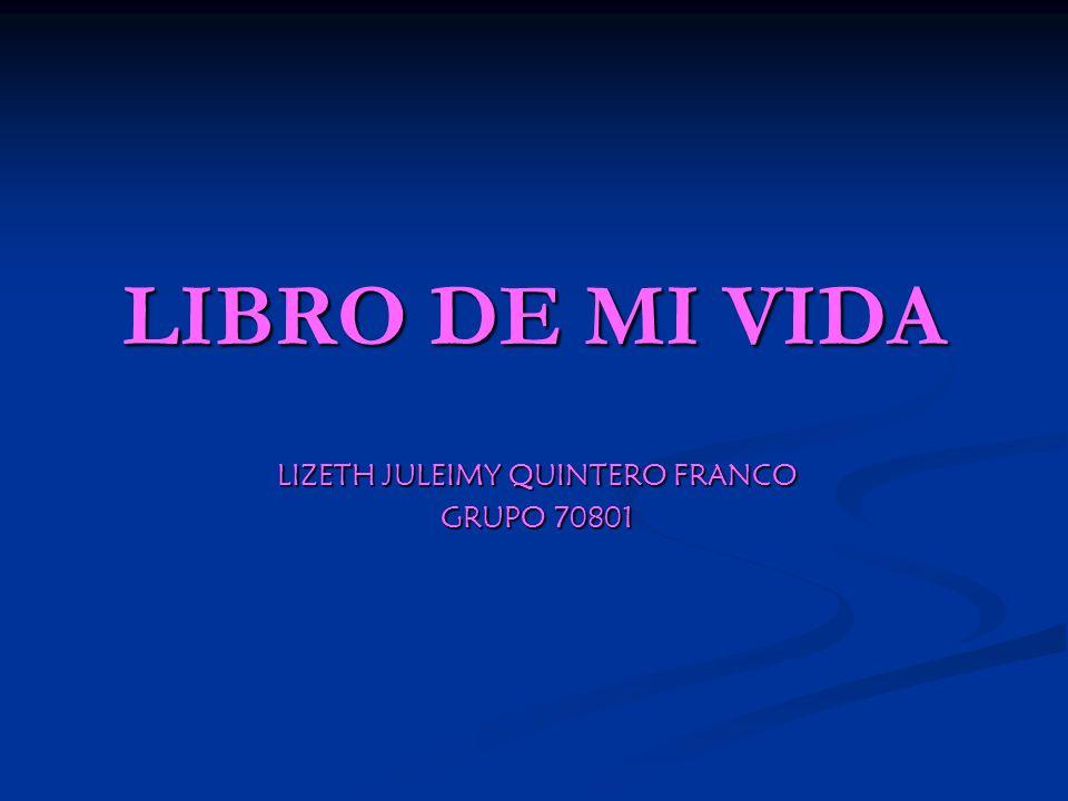 LIBRO DE MI VIDA LIZETH JULEIMY QUINTERO FRANCO GRUPO 70801