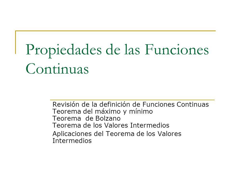 Propiedades de las Funciones Continuas Revisión de la definición de Funciones Continuas Teorema del máximo y mínimo Teorema de Bolzano Teorema de los