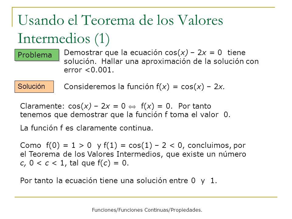 Usando el Teorema de los Valores Intermedios (1) Funciones/Funciones Continuas/Propiedades. Problema Demostrar que la ecuación cos(x) – 2x = 0 tiene s