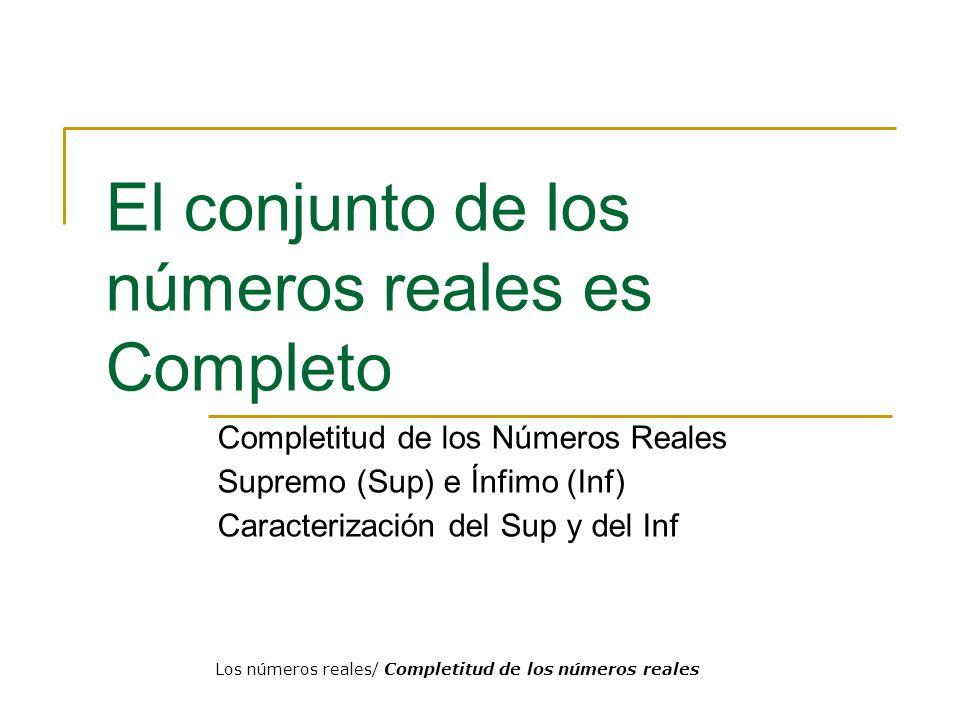 El conjunto de los números reales es Completo Completitud de los Números Reales Supremo (Sup) e Ínfimo (Inf) Caracterización del Sup y del Inf Los núm