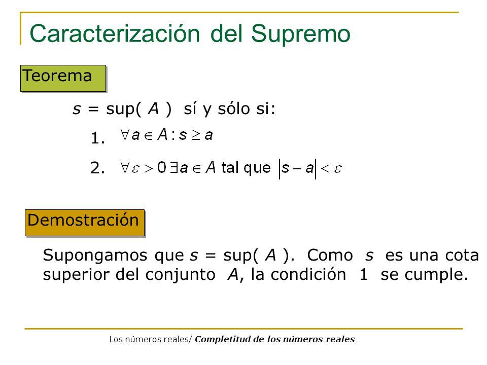 Caracterización del Supremo Demostración Teorema Supongamos que s = sup( A ). Como s es una cota superior del conjunto A, la condición 1 se cumple. s