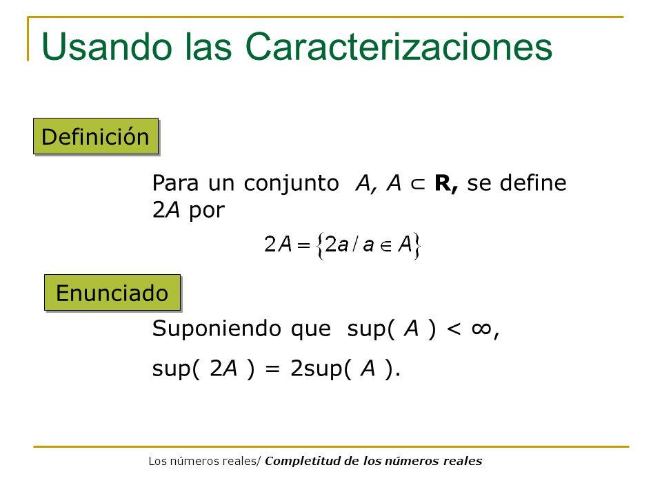 Usando las Caracterizaciones Definición Para un conjunto A, A R, se define 2A por Enunciado Suponiendo que sup( A ) <, sup( 2A ) = 2sup( A ). Los núme