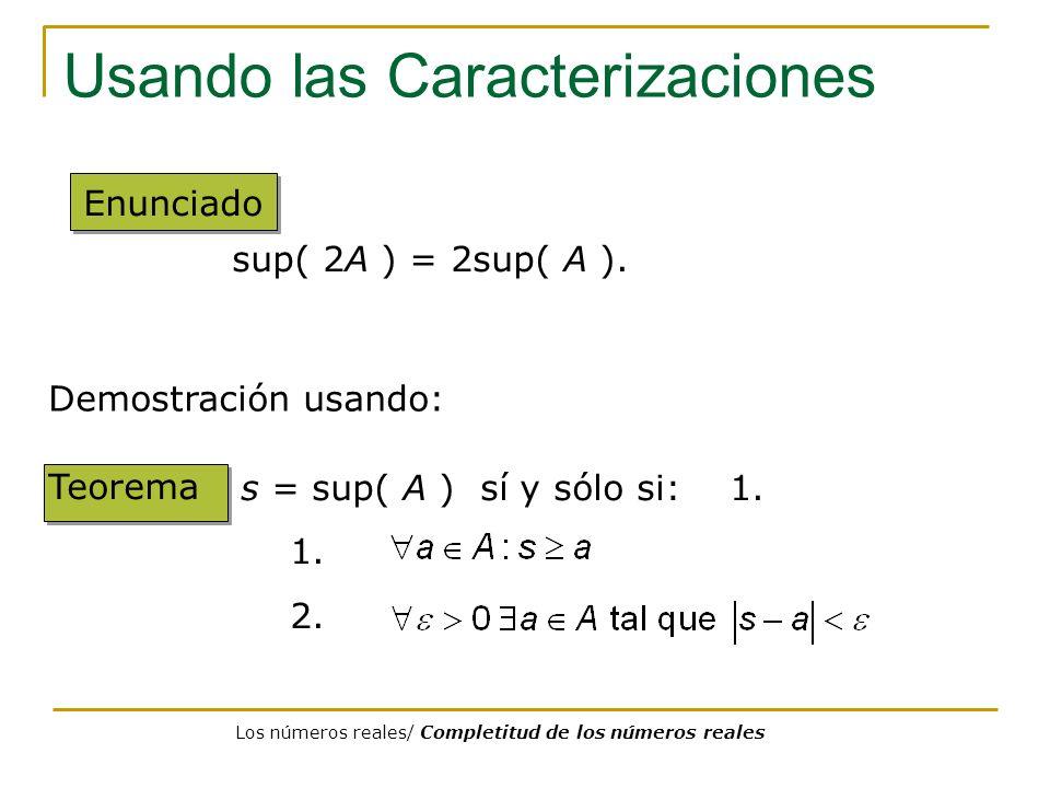 Usando las Caracterizaciones Enunciado sup( 2A ) = 2sup( A ). Teorema s = sup( A ) sí y sólo si: 1. 1. 2. Demostración usando: Los números reales/ Com