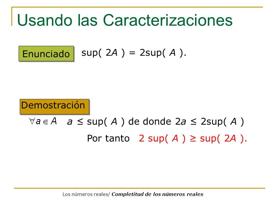 Usando las Caracterizaciones Enunciado sup( 2A ) = 2sup( A ). a sup( A ) de donde 2a 2sup( A ) Por tanto 2 sup( A ) sup( 2A ). Demostración Los número