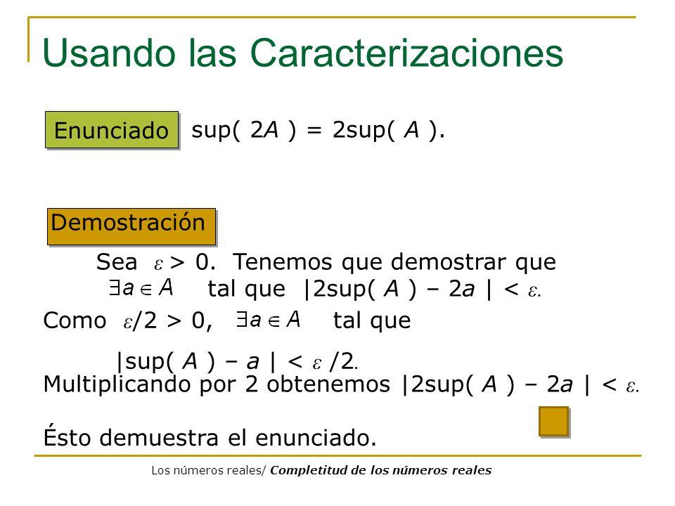 Usando las Caracterizaciones Enunciado sup( 2A ) = 2sup( A ). Demostración Multiplicando por 2 obtenemos  2sup( A ) – 2a   < ε. Sea ε > 0. Tenemos que