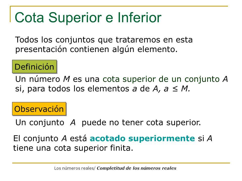 Cota Superior e Inferior Todos los conjuntos que trataremos en esta presentación contienen algún elemento. Un conjunto A puede no tener cota superior.