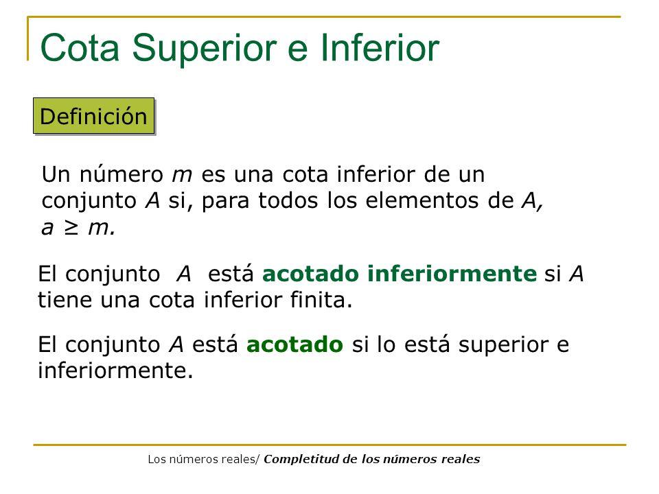 Cota Superior e Inferior Definición El conjunto A está acotado inferiormente si A tiene una cota inferior finita. Un número m es una cota inferior de