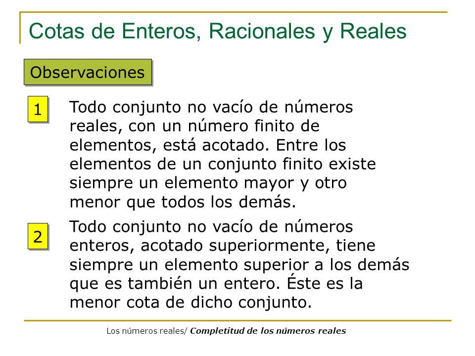 Cotas de Enteros, Racionales y Reales Observaciones Todo conjunto no vacío de números reales, con un número finito de elementos, está acotado. Entre l