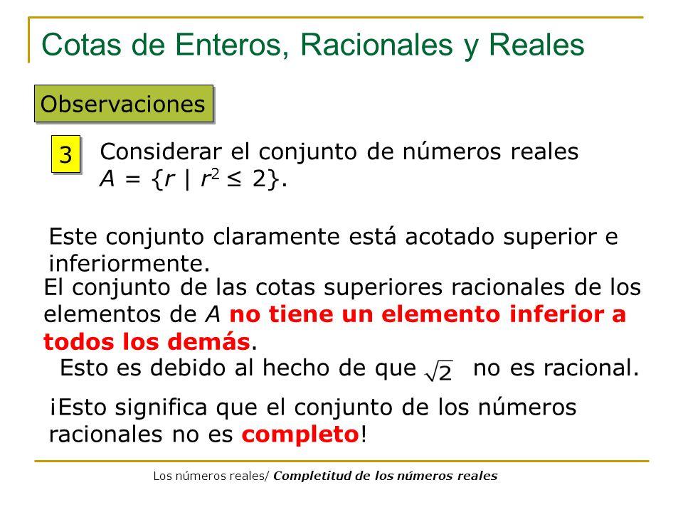 Cotas de Enteros, Racionales y Reales Observaciones 3 3 Considerar el conjunto de números reales A = {r   r 2 2}. El conjunto de las cotas superiores