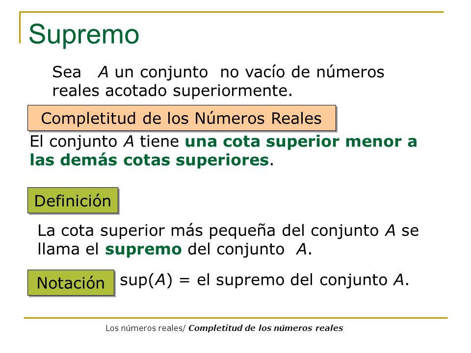 Supremo Definición La cota superior más pequeña del conjunto A se llama el supremo del conjunto A. Notación sup(A) = el supremo del conjunto A. Sea A