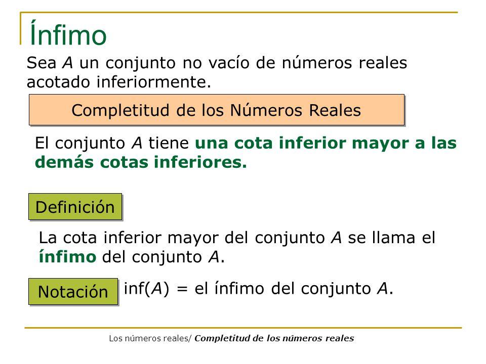 Ínfimo Definición La cota inferior mayor del conjunto A se llama el ínfimo del conjunto A. Notación inf(A) = el ínfimo del conjunto A. Sea A un conjun