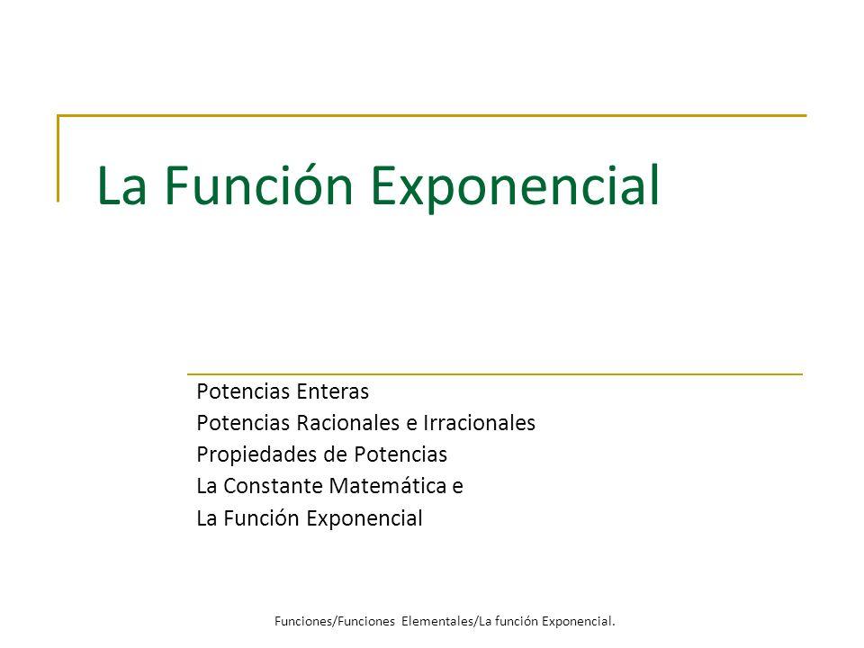 La Función Exponencial Potencias Enteras Potencias Racionales e Irracionales Propiedades de Potencias La Constante Matemática e La Función Exponencial Funciones/Funciones Elementales/La función Exponencial.