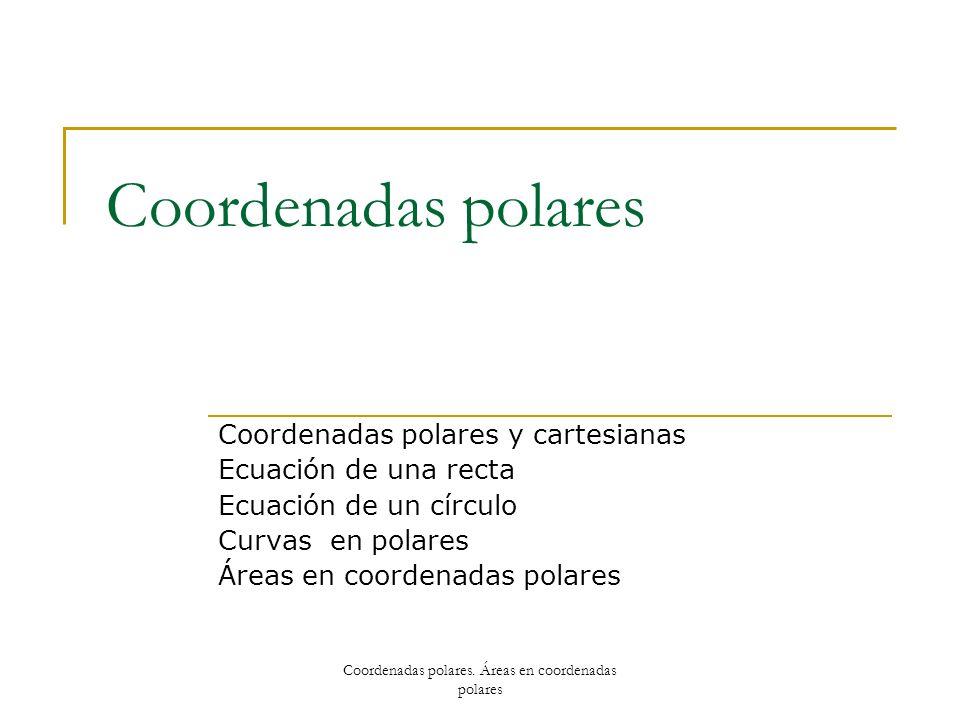 Coordenadas polares Coordenadas polares y cartesianas Ecuación de una recta Ecuación de un círculo Curvas en polares Áreas en coordenadas polares Coor