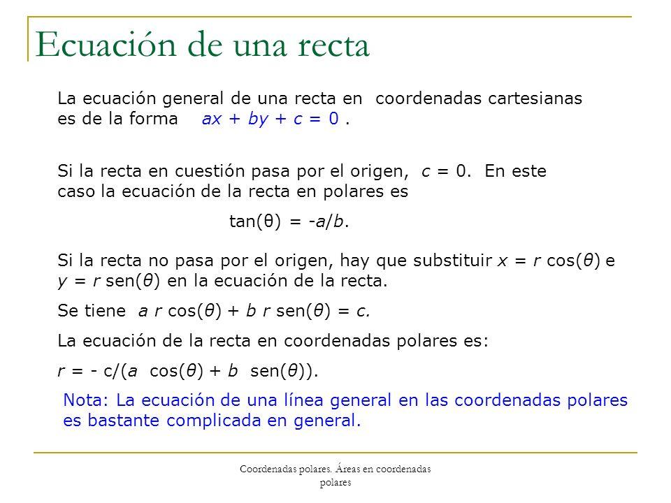 Coordenadas polares. Áreas en coordenadas polares Ecuación de una recta La ecuación general de una recta en coordenadas cartesianas es de la forma ax