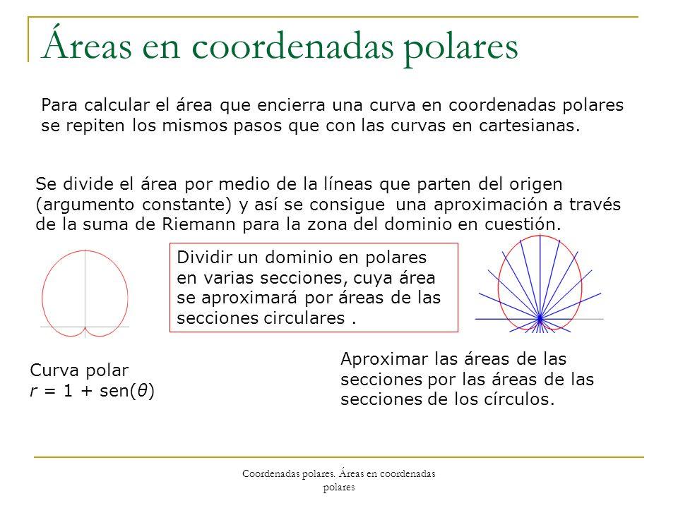 Coordenadas polares. Áreas en coordenadas polares Áreas en coordenadas polares Para calcular el área que encierra una curva en coordenadas polares se
