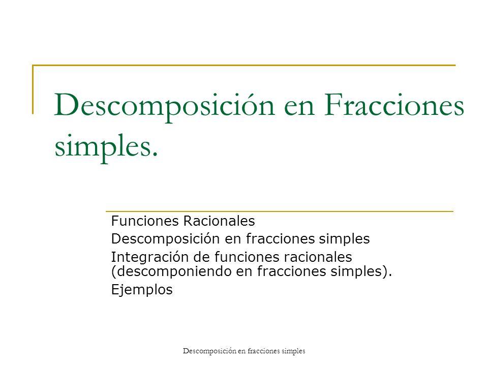 Descomposición en Fracciones simples. Funciones Racionales Descomposición en fracciones simples Integración de funciones racionales (descomponiendo en