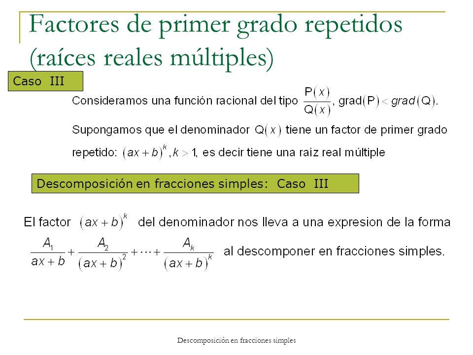 Descomposición en fracciones simples Factores de primer grado repetidos (raíces reales múltiples) Caso III Descomposición en fracciones simples: Caso