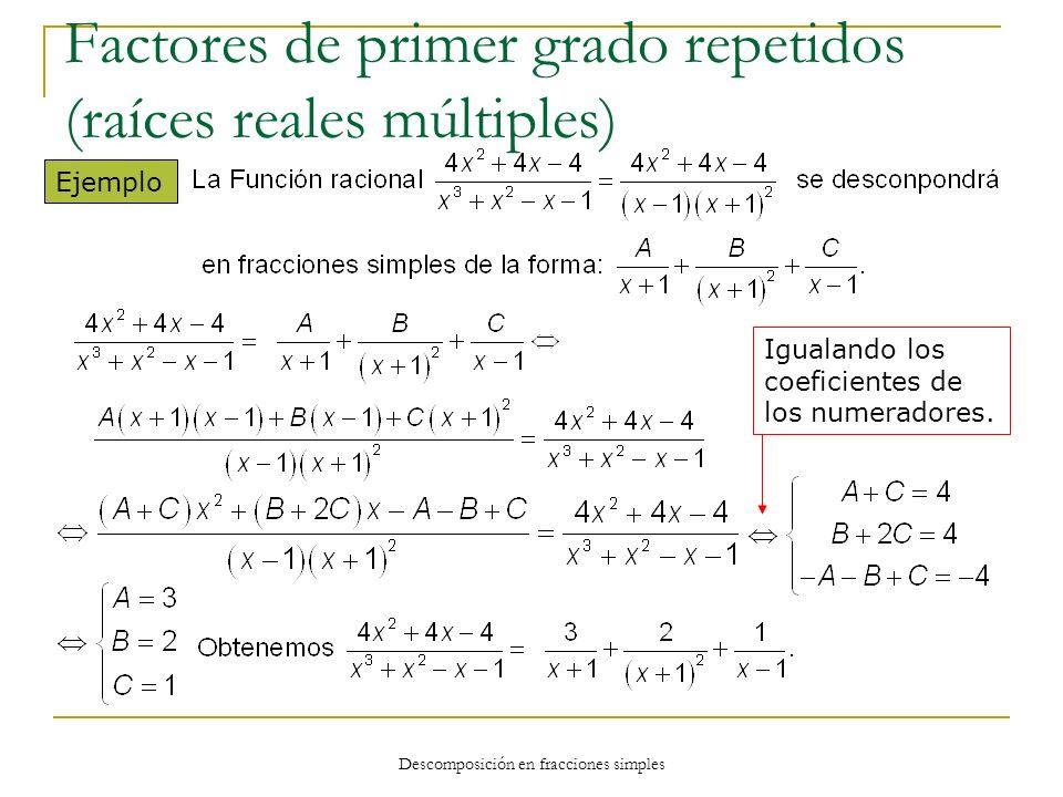 Descomposición en fracciones simples Ejemplo Igualando los coeficientes de los numeradores. Factores de primer grado repetidos (raíces reales múltiple