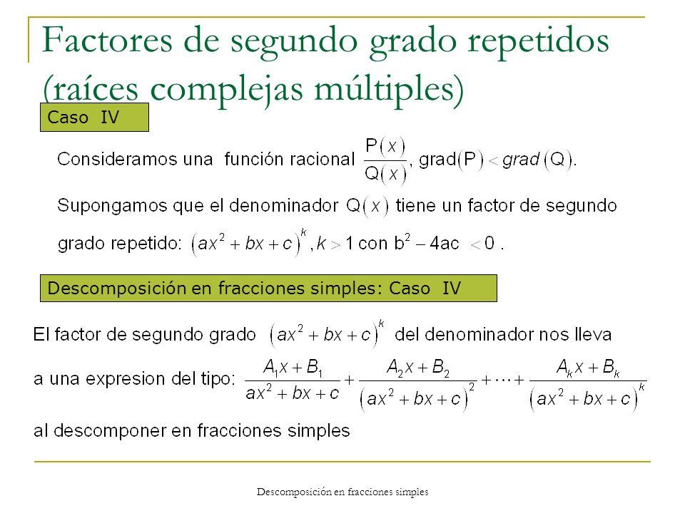 Descomposición en fracciones simples Factores de segundo grado repetidos (raíces complejas múltiples) Caso IV Descomposición en fracciones simples: Ca