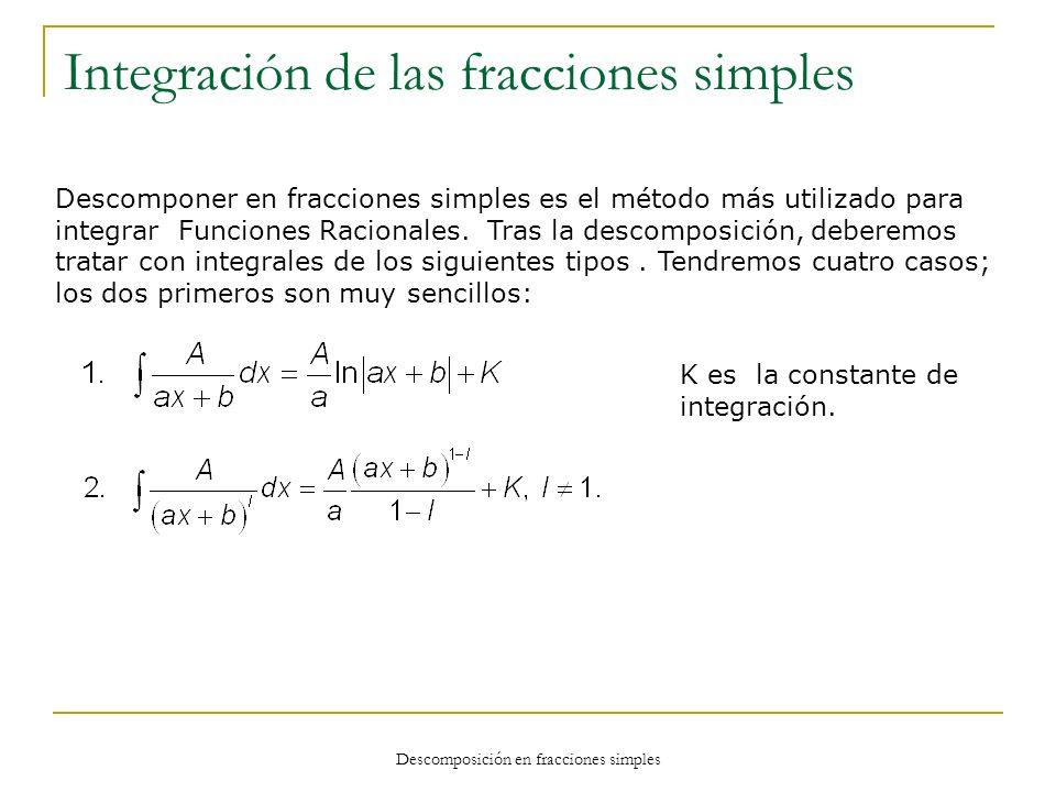 Descomposición en fracciones simples Integración de las fracciones simples Descomponer en fracciones simples es el método más utilizado para integrar