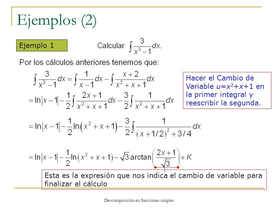Descomposición en fracciones simples Ejemplos (2) Ejemplo 1 Hacer el Cambio de Variable u=x 2 +x+1 en la primer integral y reescribir la segunda. Esta