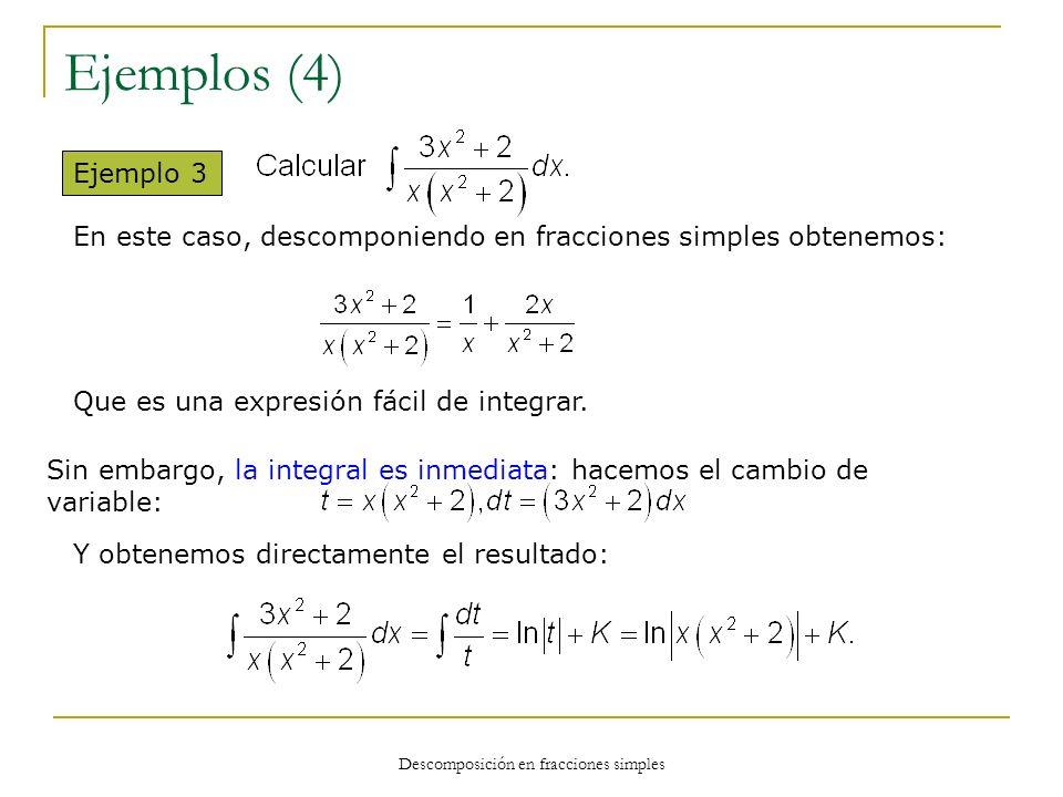 Descomposición en fracciones simples Ejemplos (4) Ejemplo 3 En este caso, descomponiendo en fracciones simples obtenemos: Que es una expresión fácil d