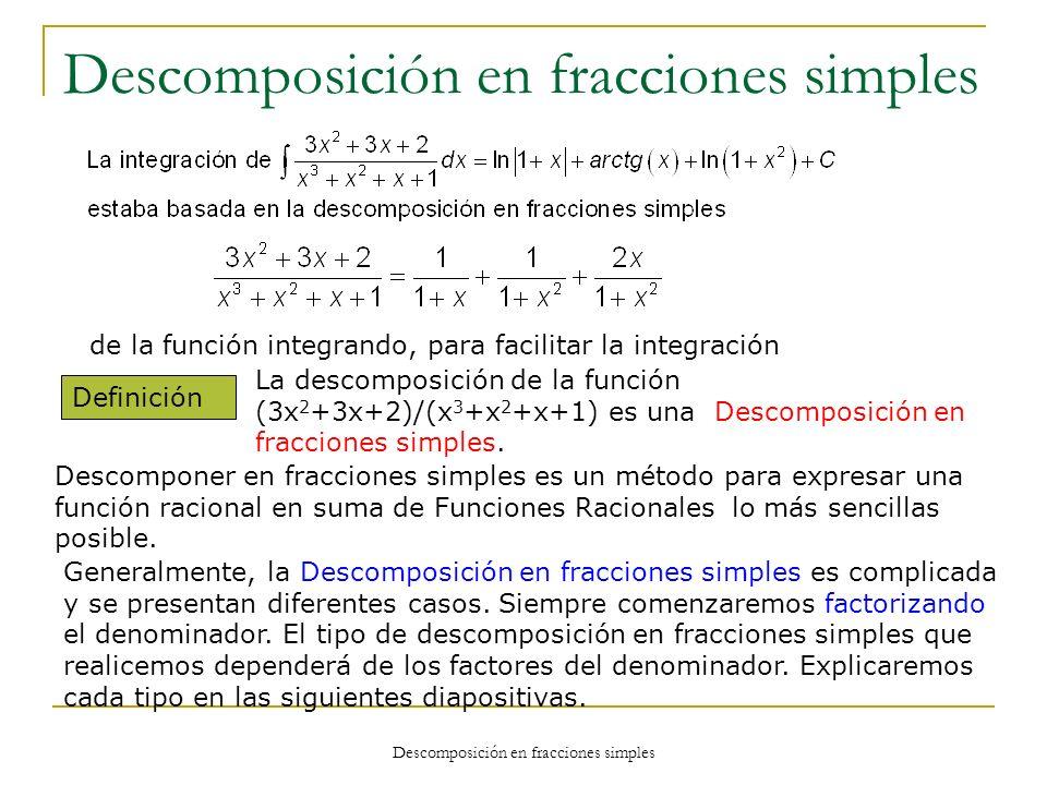 Descomposición en fracciones simples de la función integrando, para facilitar la integración Definición La descomposición de la función (3x 2 +3x+2)/(