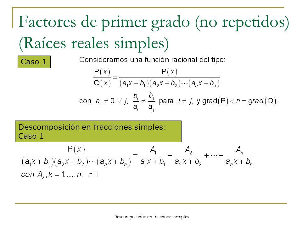 Descomposición en fracciones simples Factores de primer grado (no repetidos) (Raíces reales simples) Caso 1 Descomposición en fracciones simples: Caso