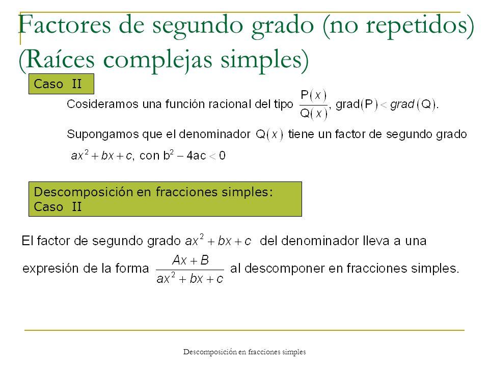 Descomposición en fracciones simples Caso II Descomposición en fracciones simples: Caso II Factores de segundo grado (no repetidos) (Raíces complejas