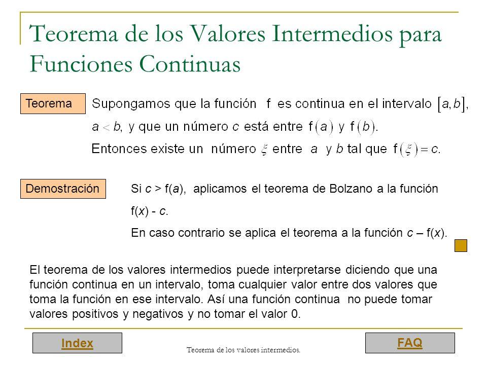 Index FAQ Teorema de los valores intermedios. Teorema de los Valores Intermedios para Funciones Continuas Teorema Demostración Si c > f(a), aplicamos