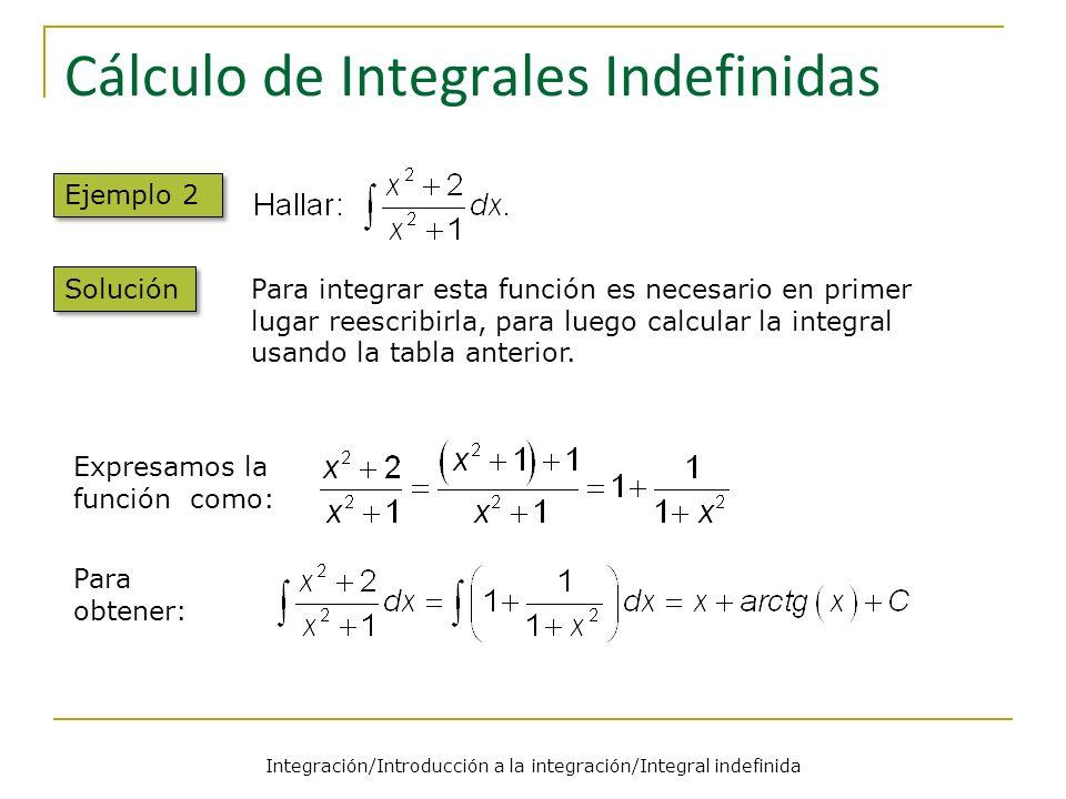 Integración/Introducción a la integración/Integral indefinida Cálculo de Integrales Indefinidas Ejemplo 2 Solución Para integrar esta función es necesario en primer lugar reescribirla, para luego calcular la integral usando la tabla anterior.