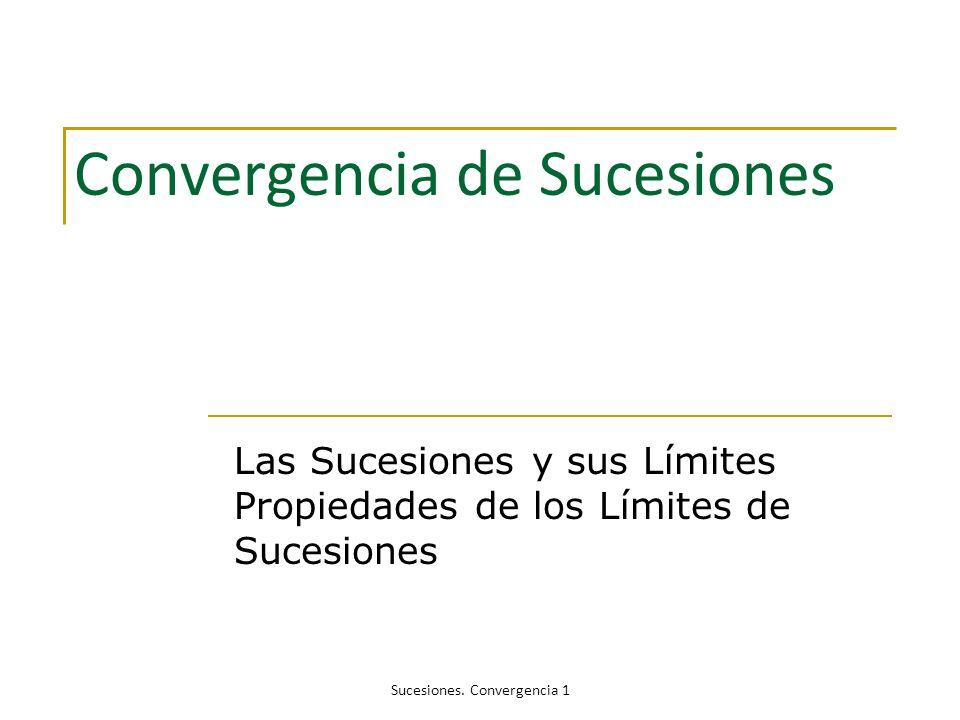 Convergencia de Sucesiones Las Sucesiones y sus Límites Propiedades de los Límites de Sucesiones Sucesiones. Convergencia 1