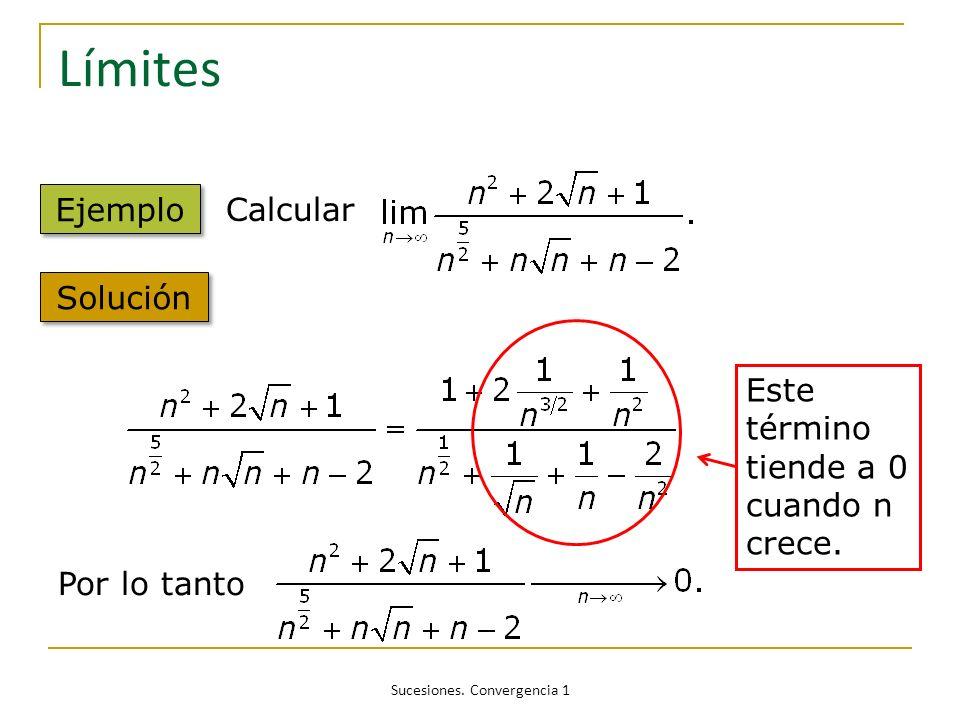 Sucesiones. Convergencia 1 Límites Ejemplo Calcular Solución Por lo tanto Este término tiende a 0 cuando n crece.