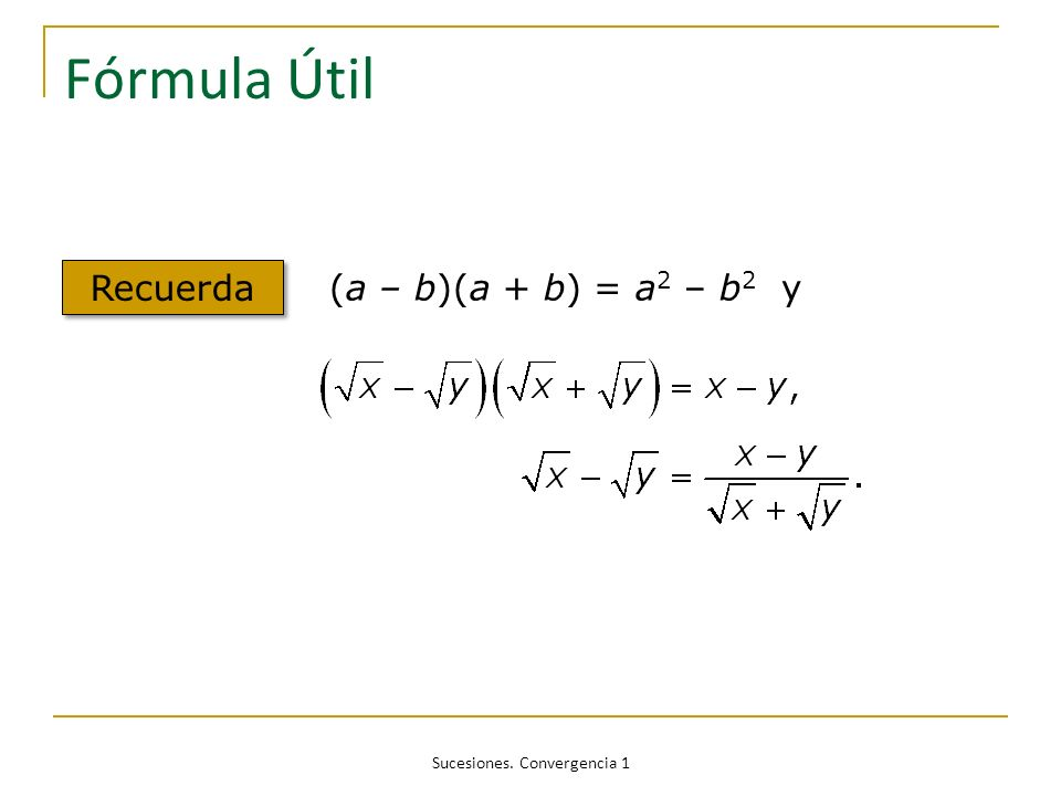 Sucesiones. Convergencia 1 Fórmula Útil Recuerda (a – b)(a + b) = a 2 – b 2 y