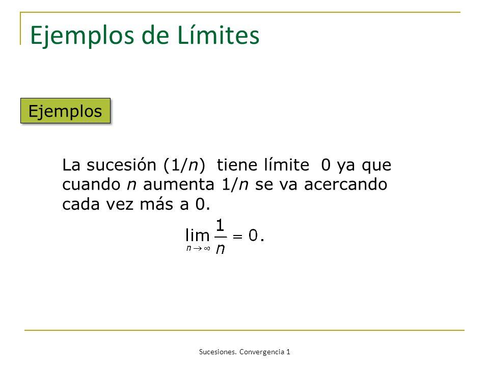 Sucesiones. Convergencia 1 Ejemplos de Límites La sucesión (1/n) tiene límite 0 ya que cuando n aumenta 1/n se va acercando cada vez más a 0. Ejemplos