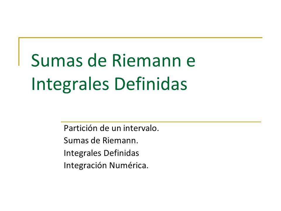 Sumas de Riemann e Integrales Definidas Partición de un intervalo. Sumas de Riemann. Integrales Definidas Integración Numérica.