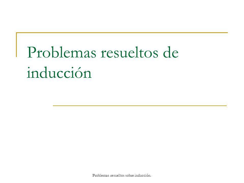 Problemas resueltos de inducción Problemas resueltos sobre inducción.