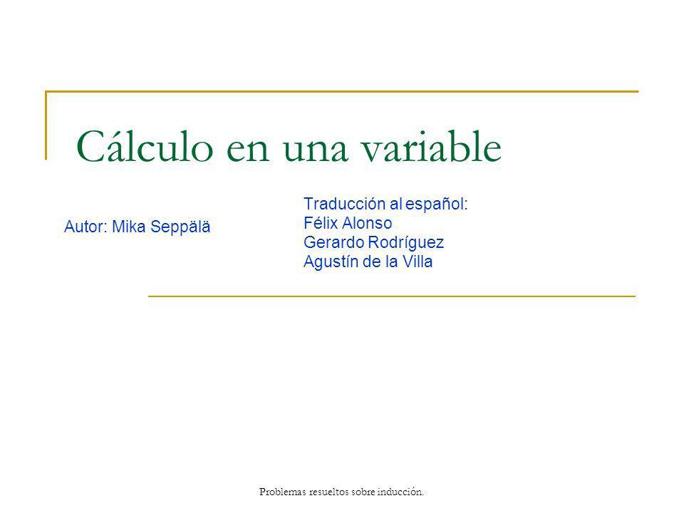 Cálculo en una variable Autor: Mika Seppälä Traducción al español: Félix Alonso Gerardo Rodríguez Agustín de la Villa Problemas resueltos sobre inducc