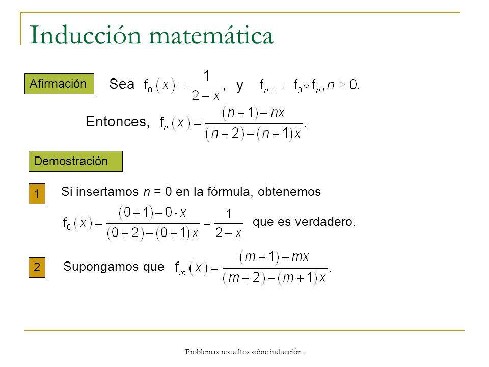 Problemas resueltos sobre inducción. Inducción matemática Demostración 1 Afirmación 2 Sea y Entonces, Si insertamos n = 0 en la fórmula, obtenemos que