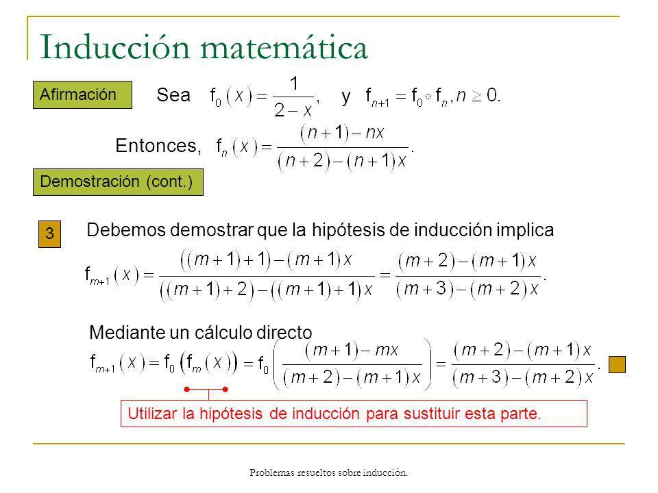 Problemas resueltos sobre inducción. Inducción matemática Demostración (cont.) Afirmación 3 Utilizar la hipótesis de inducción para sustituir esta par