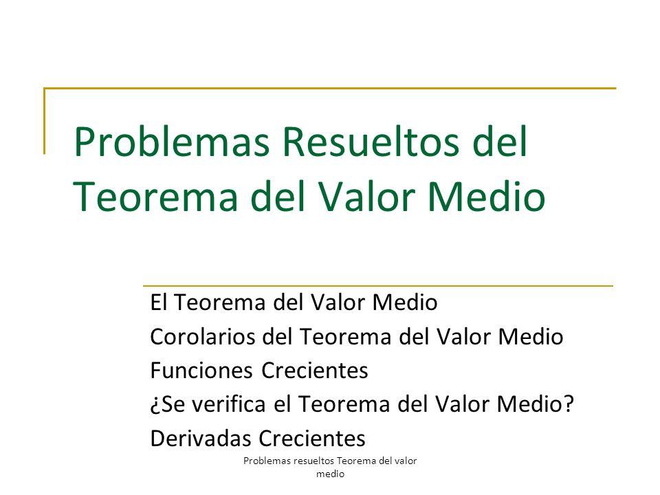 Problemas Resueltos del Teorema del Valor Medio El Teorema del Valor Medio Corolarios del Teorema del Valor Medio Funciones Crecientes ¿Se verifica el
