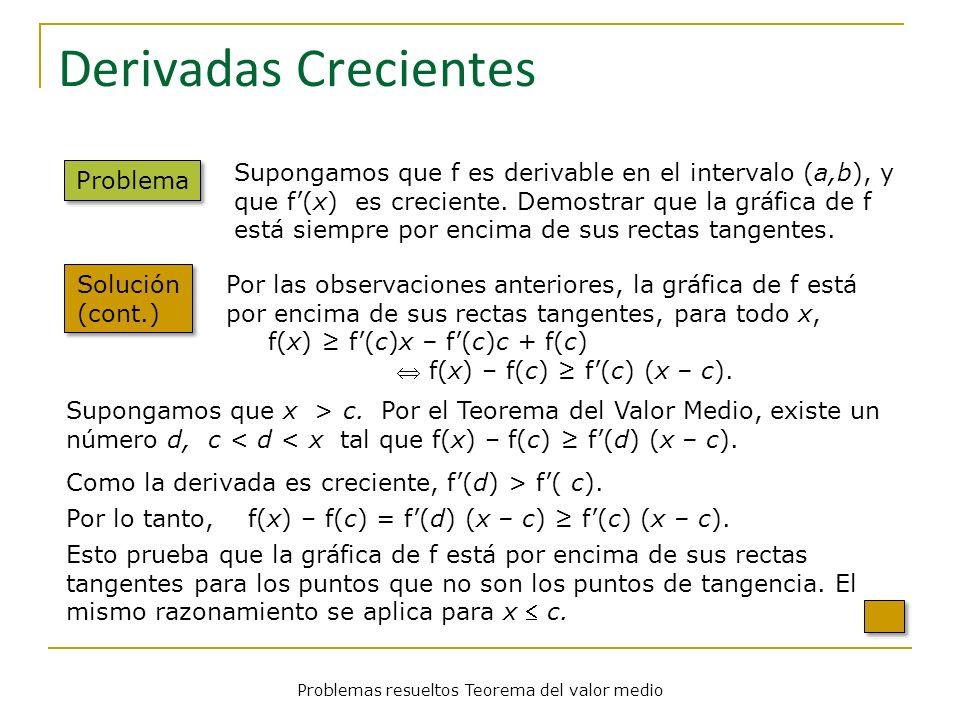 Problemas resueltos Teorema del valor medio Derivadas Crecientes Problema Solución (cont.) Supongamos que f es derivable en el intervalo (a,b), y que