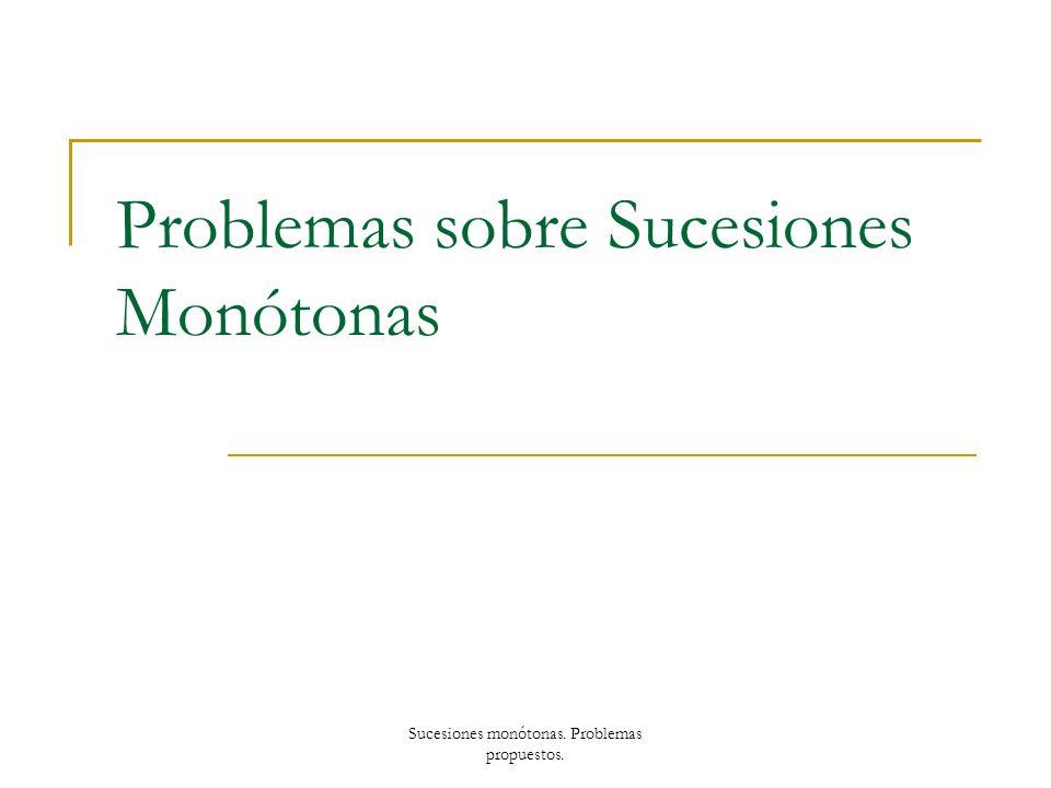 Problemas sobre Sucesiones Monótonas Sucesiones monótonas. Problemas propuestos.