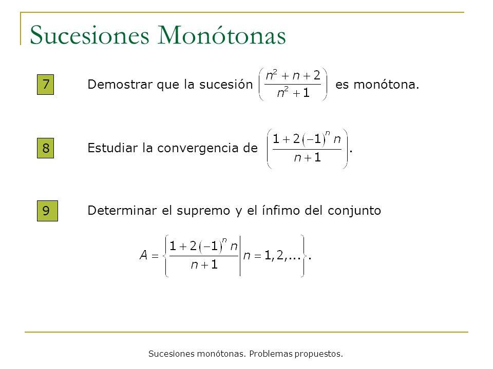 Sucesiones monótonas. Problemas propuestos. Sucesiones Monótonas 7 Demostrar que la sucesión es monótona. 8 Estudiar la convergencia de 9 Determinar e